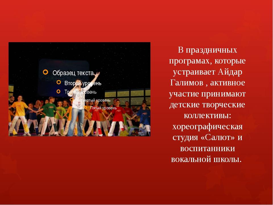 В праздничных програмах, которые устраивает Айдар Галимов , активное участие...