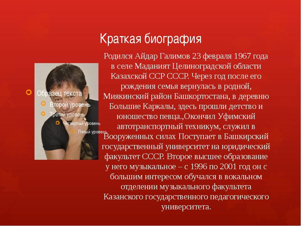 Краткая биография Родился Айдар Галимов 23 февраля 1967 года в селе Маданият...