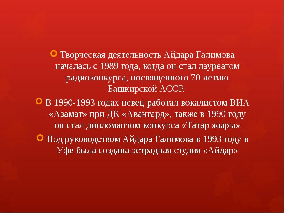 Творческая деятельность Айдара Галимова началась с 1989 года, когда он стал л...