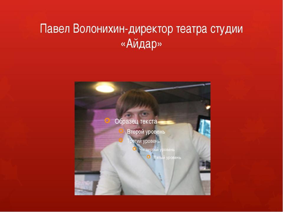 Павел Волонихин-директор театра студии «Айдар»