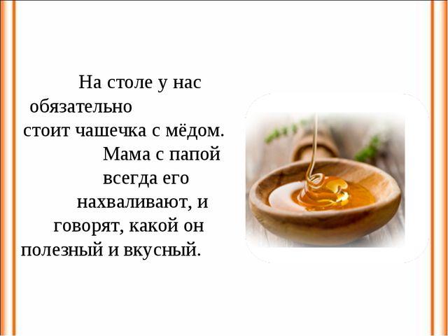 На столе у нас обязательно стоит чашечка с мёдом. Мама с папой всегда его нах...
