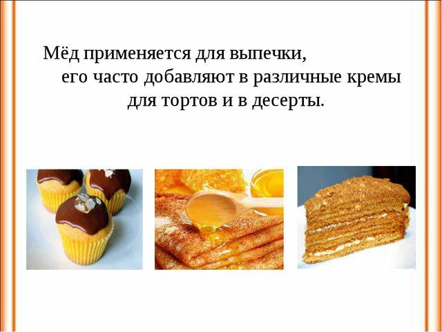 Мёд применяется для выпечки, его часто добавляют в различные кремы для тортов...