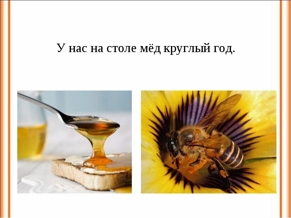У нас на столе мёд круглый год.