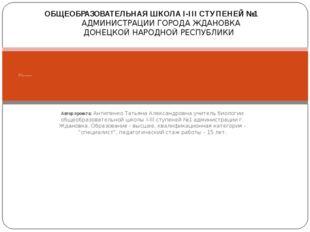 Автор проекта: Антипенко Татьяна Александровна учитель биологии общеобразоват