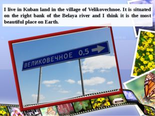 I live in Kuban land in the village of Velikovechnoe. It is situated on the r