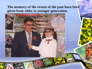 The memory of the events of the past have been given from older to younger ge