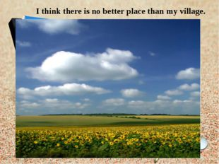 I think there is no better place than my village.