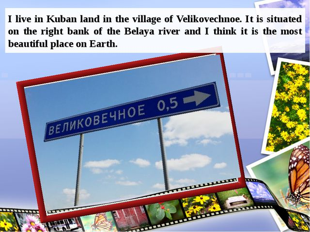 I live in Kuban land in the village of Velikovechnoe. It is situated on the r...
