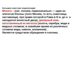 Большая советская энциклопедия Монета – (лат. moneta, первоначально — один из
