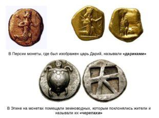 В Персии монеты, где был изображен царь Дарий, называли «дариками» В Эгине на