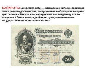 БАНКНОТЫ (англ. bank-note) — банковские билеты, денежные знаки разного достои