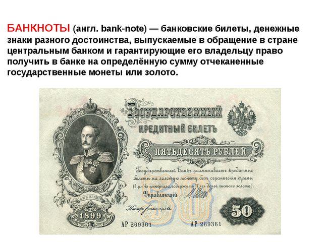 БАНКНОТЫ (англ. bank-note) — банковские билеты, денежные знаки разного достои...