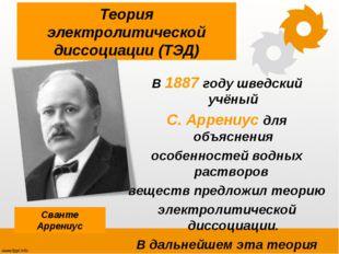 Теория электролитической диссоциации (ТЭД) В 1887 году шведский учёный С. Арр