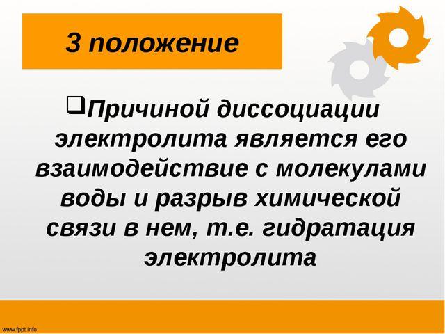 3 положение Причиной диссоциации электролита является его взаимодействие с мо...