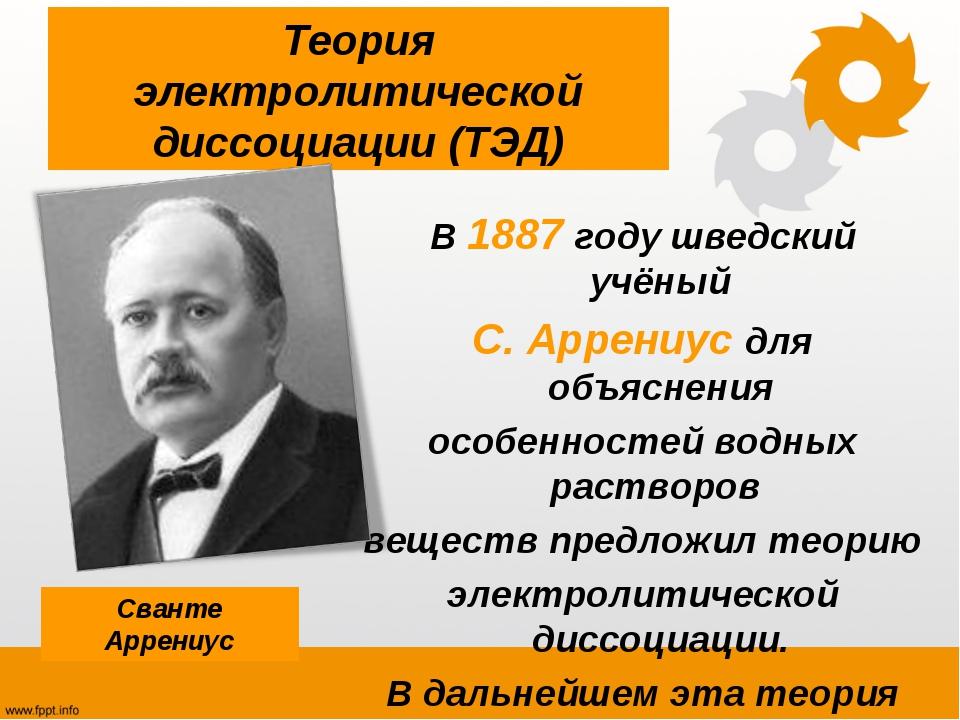 Теория электролитической диссоциации (ТЭД) В 1887 году шведский учёный С. Арр...