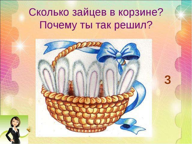 Сколько зайцев в корзине? Почему ты так решил? 3