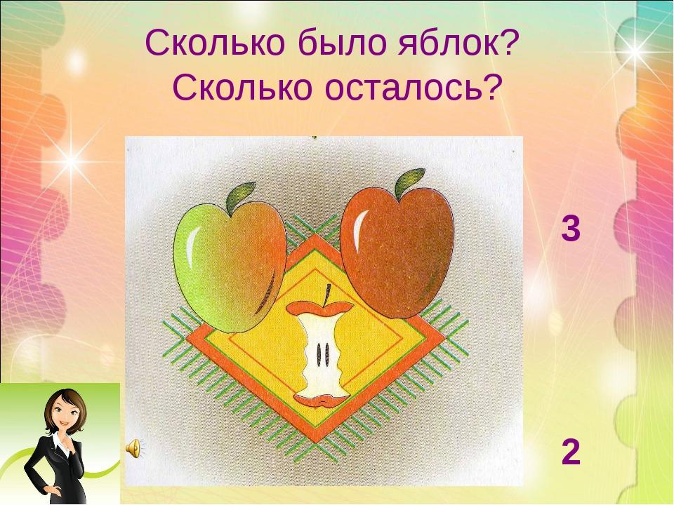 Сколько было яблок? Сколько осталось? 3 2