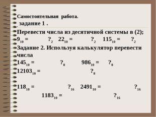 Самостоятельная работа. . задание 1 . Перевести числа из десятичной системы в