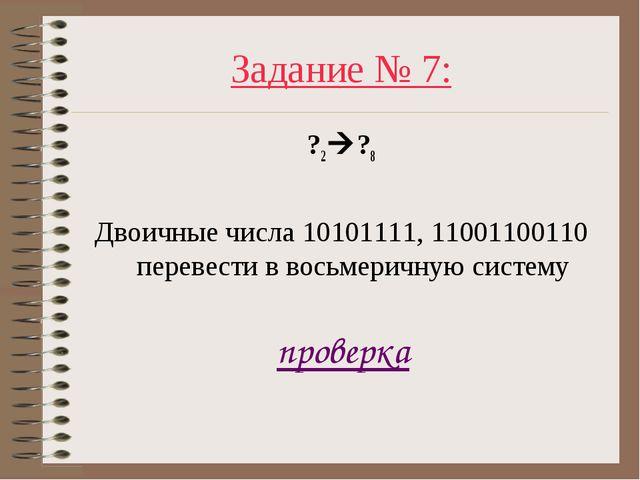Задание № 7: ?2?8 Двоичные числа 10101111, 11001100110 перевести в восьмерич...