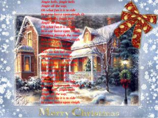 Jingle bells, jingle bells Jingle all the way, Oh what fun it is to ride In