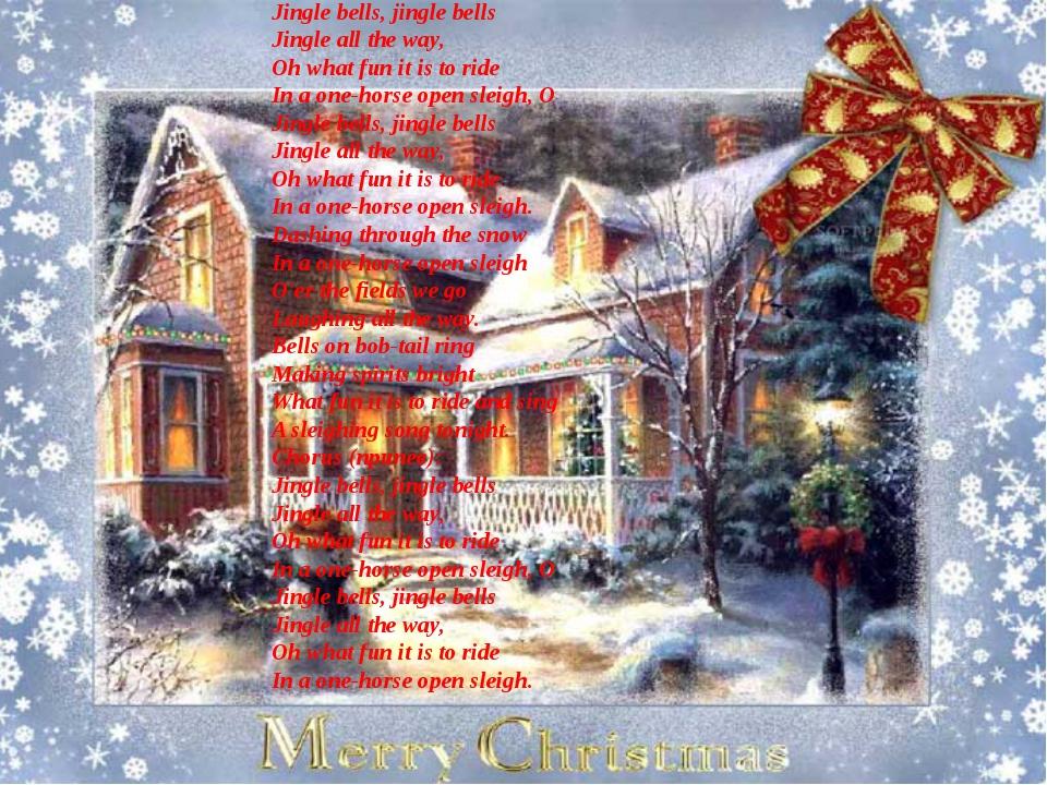 Jingle bells, jingle bells Jingle all the way, Oh what fun it is to ride In...