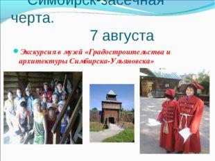 Симбирск-засечная черта. 7 августа Экскурсия в музей «Градостроительства и а