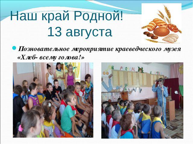 Наш край Родной! 13 августа Позновательное мероприятие краеведческого музея «...