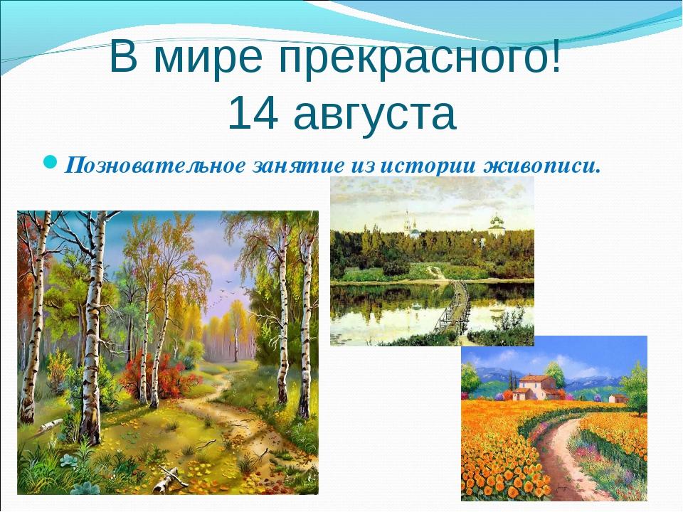В мире прекрасного! 14 августа Позновательное занятие из истории живописи.