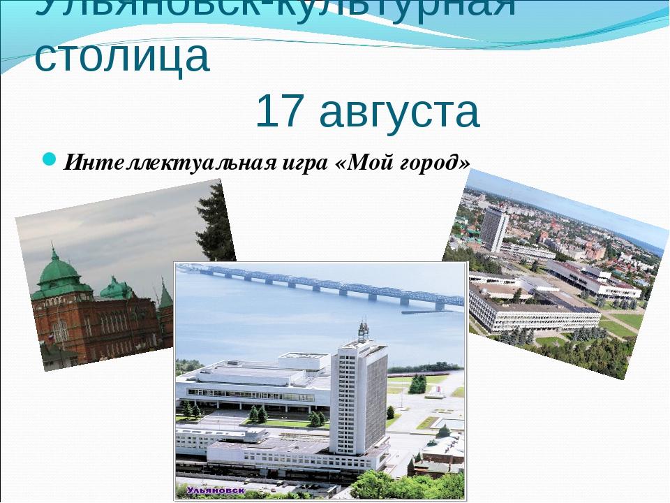 Ульяновск-культурная столица 17 августа Интеллектуальная игра «Мой город»