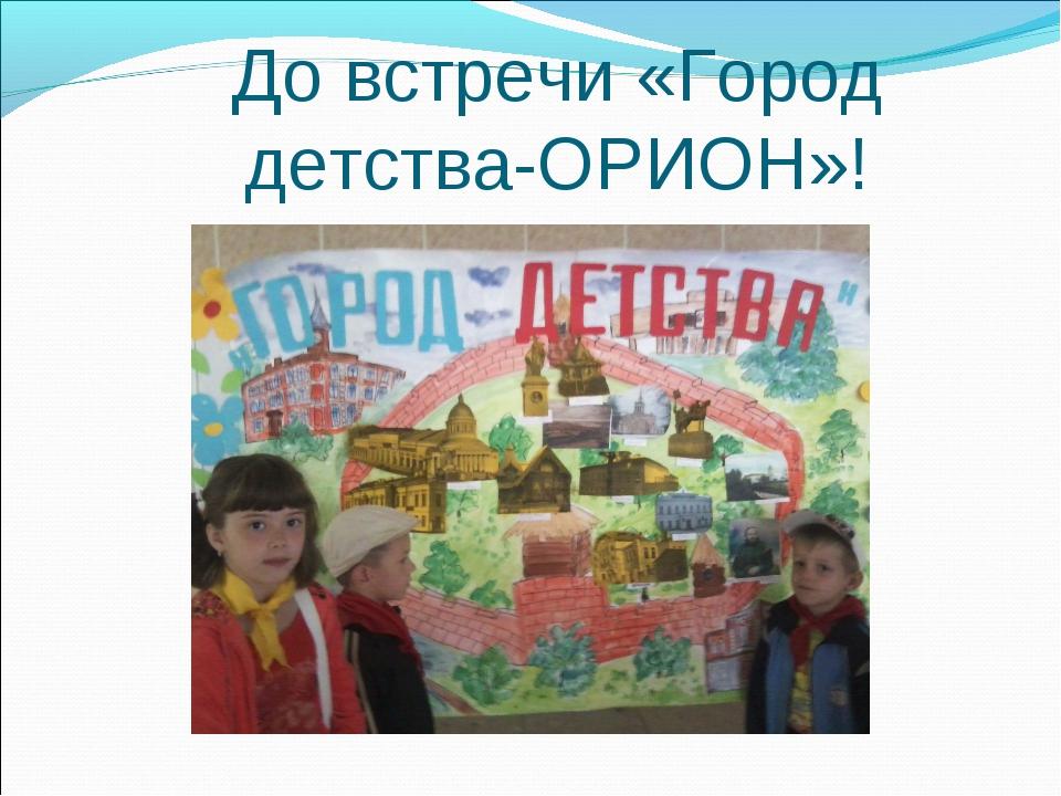 До встречи «Город детства-ОРИОН»!