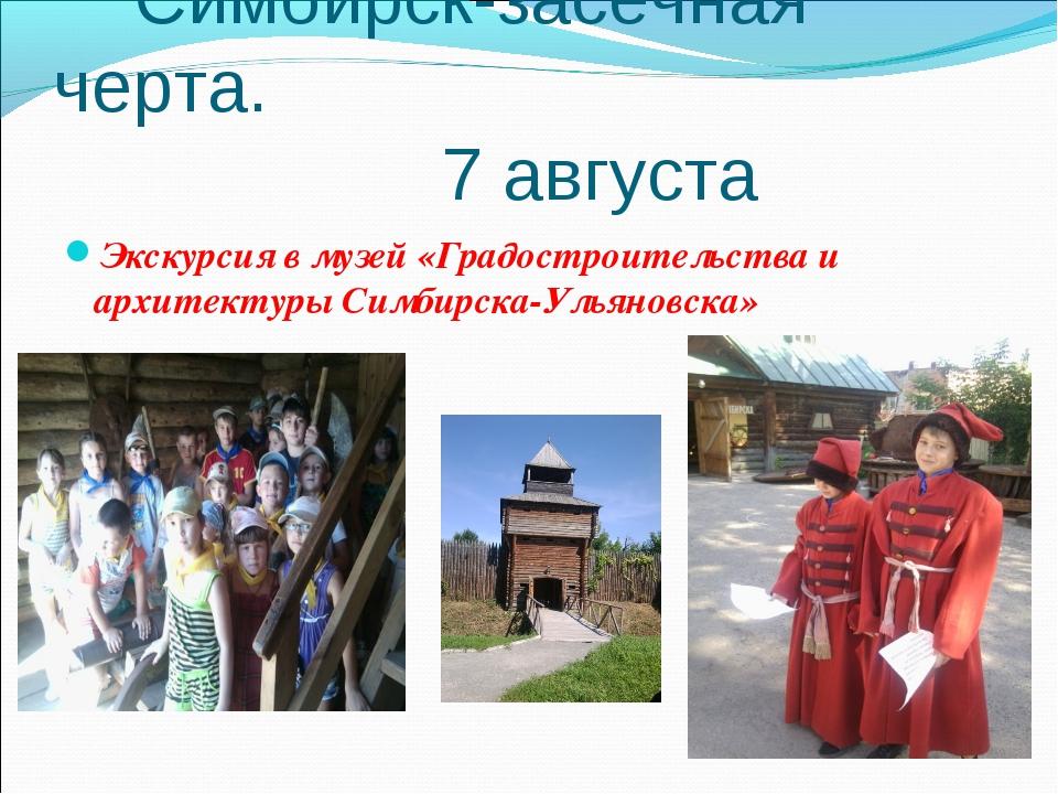 Симбирск-засечная черта. 7 августа Экскурсия в музей «Градостроительства и а...