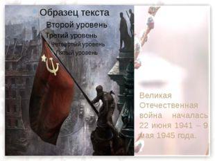 Великая  Отечественная война началась 22 июня 1941 – 9 мая 1945 года. Велика