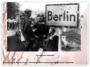 Берлинская операция Берлинская операция  8 мая 1945 год- подписан акт о бе