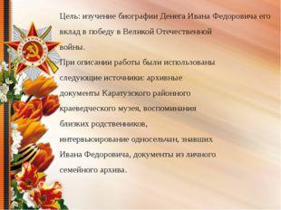 Цель: изучение биографии Денега Ивана Федоровича его вклад в победу в Велико