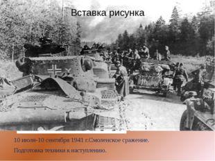 10 июля-10 сентября 1941 г.Смоленское сражение. Подготовка техники к наступл