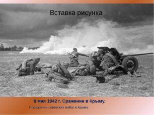 8 мая 1942 г. Сражение в Крыму. Поражение советских войск в Крыму.