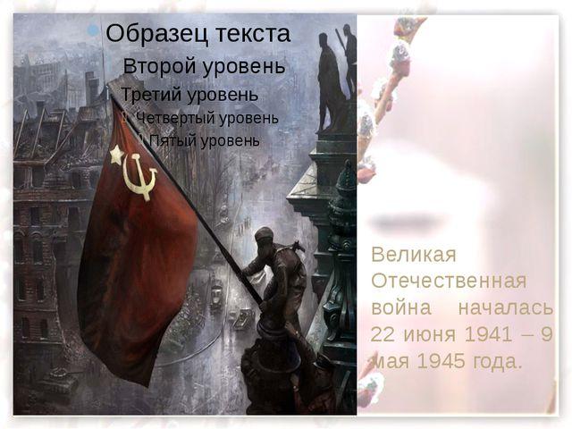 Великая  Отечественная война началась 22 июня 1941 – 9 мая 1945 года. Велика...