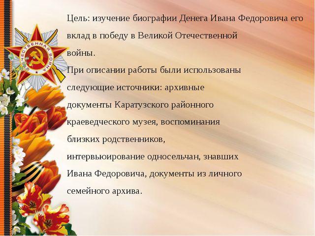 Цель: изучение биографии Денега Ивана Федоровича его вклад в победу в Велико...