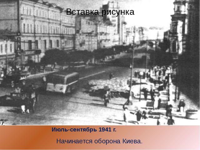 Июль-сентябрь 1941 г.  Начинается оборона Киева.