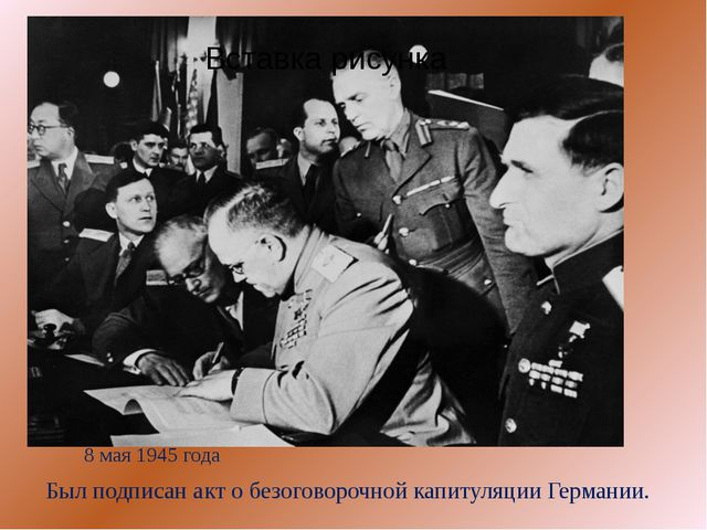 8 мая 1945 года Был подписан акт о безоговорочной капитуляции Германии.