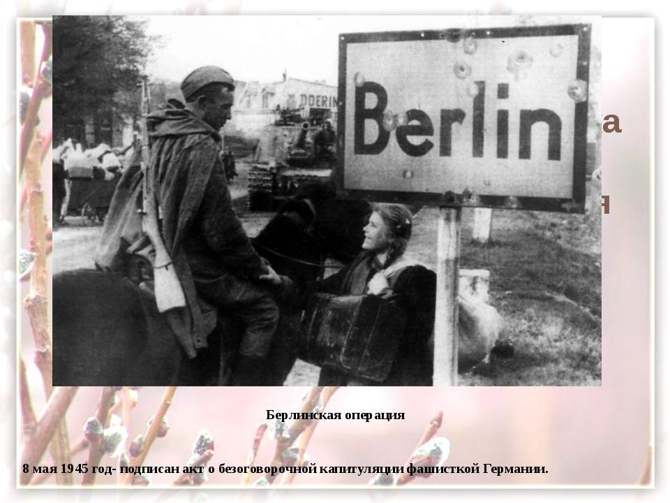 Берлинская операция Берлинская операция  8 мая 1945 год- подписан акт о бе...