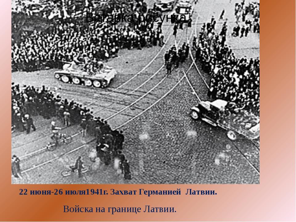 22 июня-26 июля1941г. Захват Германией  Латвии.  Войска на границе Латвии.