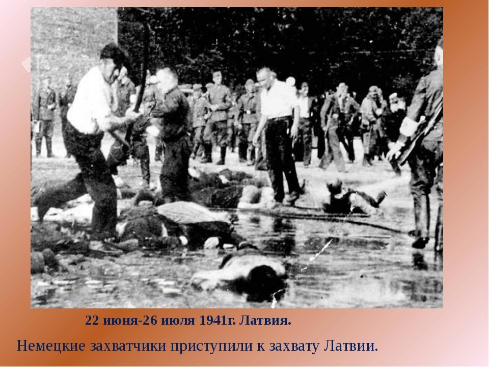 22 июня-26 июля 1941г. Латвия. Немецкие захватчики приступили к захвату Латвии.