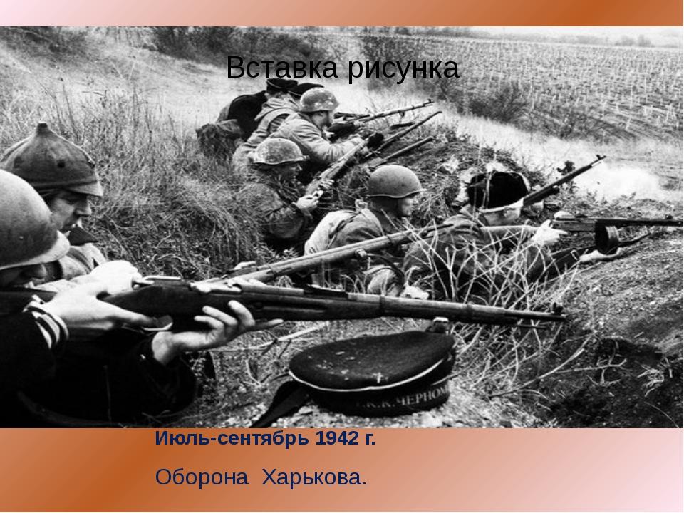 Июль-сентябрь 1942 г. Оборона  Харькова.