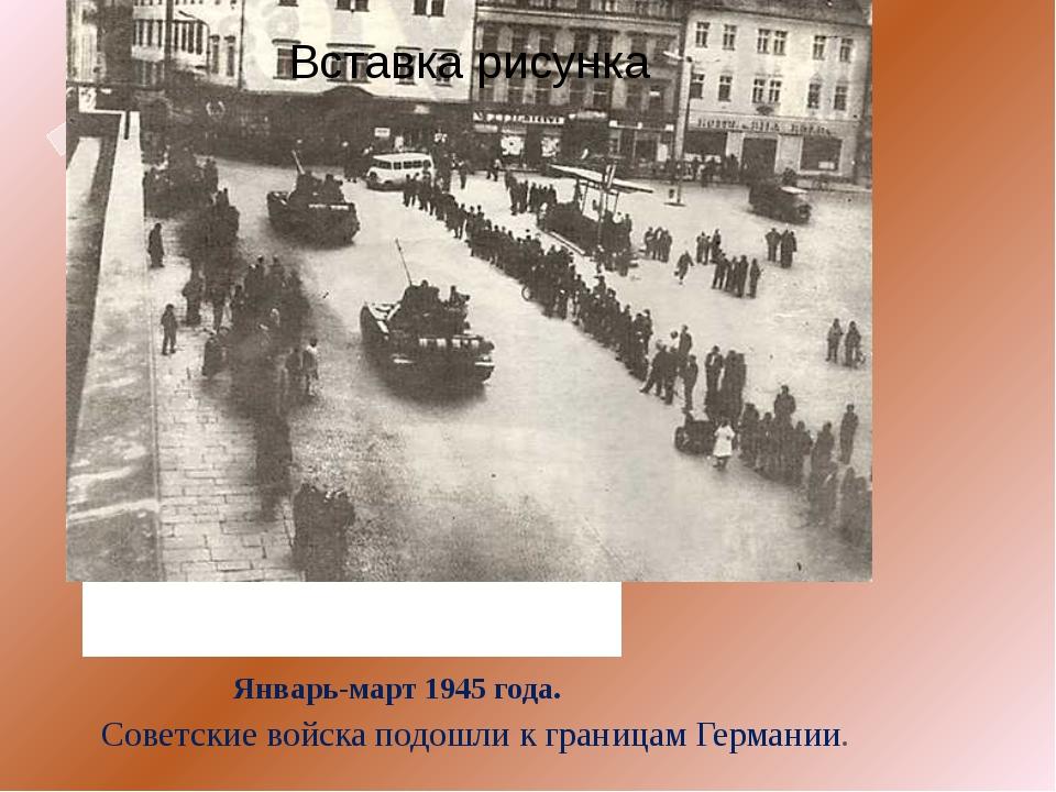 Январь-март 1945 года. Советские войска подошли к границам Германии.