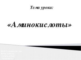 Тема урока: «Аминокислоты» МОУ Рогачевская сош Автор работы: учитель химии Га