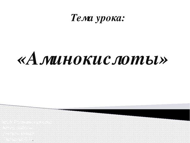 Тема урока: «Аминокислоты» МОУ Рогачевская сош Автор работы: учитель химии Га...