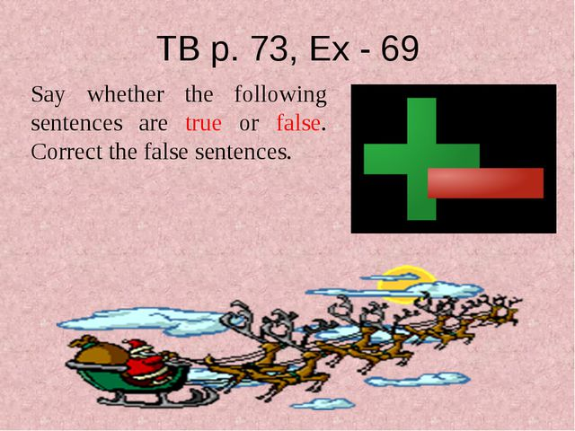 TB p. 73, Ex - 69 Say whether the following sentences are true or false. Corr...