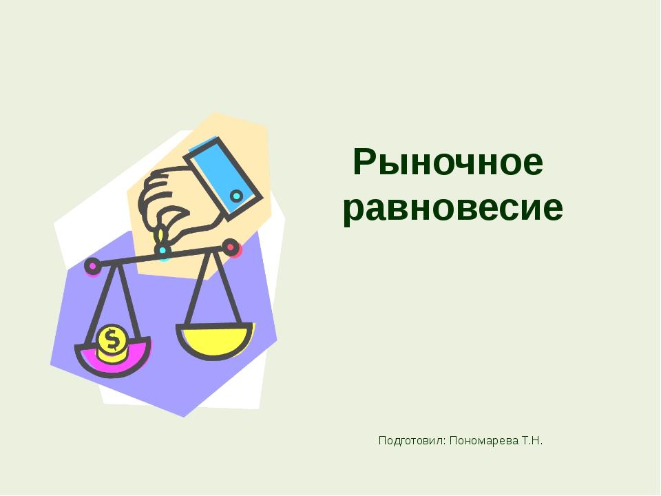 Рыночное равновесие Подготовил: Пономарева Т.Н.