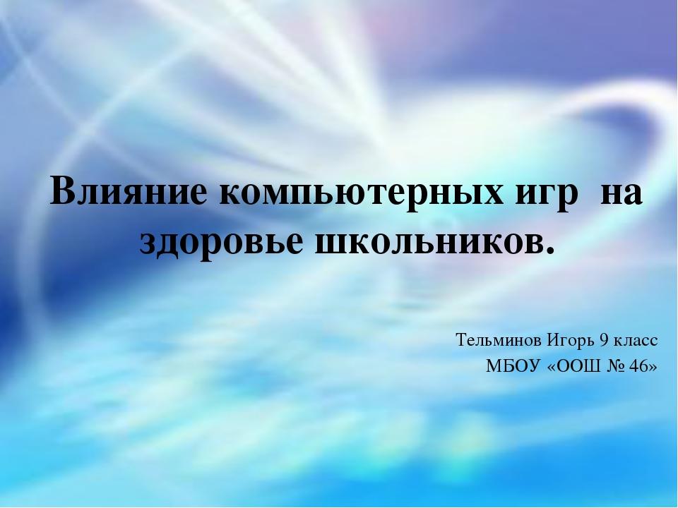 Влияние компьютерных игр на здоровье школьников. Тельминов Игорь 9 класс МБОУ...